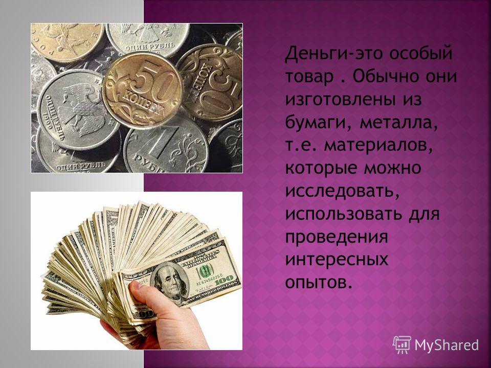 Деньги-это особый товар. Обычно они изготовлены из бумаги, металла, т.е. материалов, которые можно исследовать, использовать для проведения интересных опытов.
