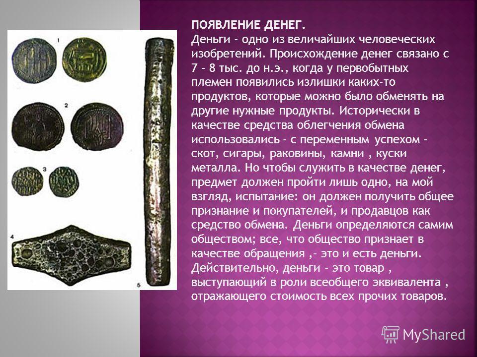 ПОЯВЛЕНИЕ ДЕНЕГ. Деньги - одно из величайших человеческих изобретений. Происхождение денег связано с 7 - 8 тыс. до н.э., когда у первобытных племен появились излишки каких-то продуктов, которые можно было обменять на другие нужные продукты. Историчес