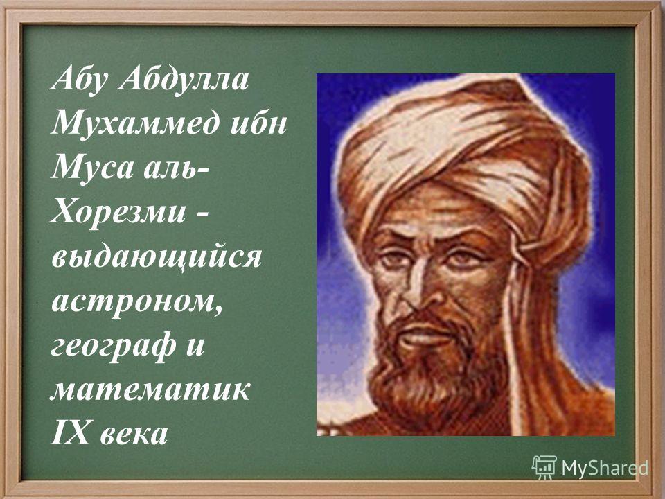 Абу Абдулла Мухаммед ибн Муса аль- Хорезми - выдающийся астроном, географ и математик IX века
