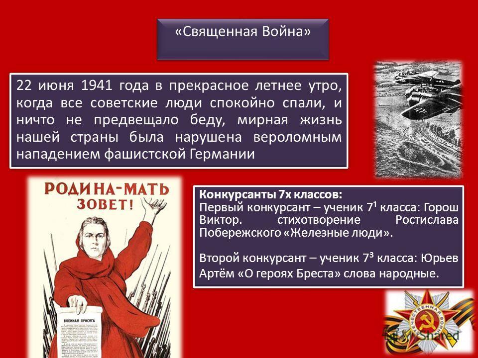 22 июня 1941 года в прекрасное летнее утро, когда все советские люди спокойно спали, и ничто не предвещало беду, мирная жизнь нашей страны была нарушена вероломным нападением фашистской Германии «Священная Война» Конкурсанты 7х классов: Первый конкур