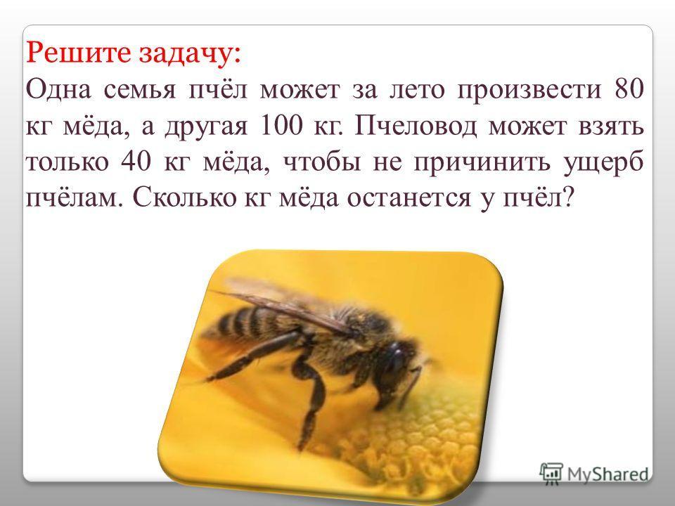 Решите задачу: Одна семья пчёл может за лето произвести 80 кг мёда, а другая 100 кг. Пчеловод может взять только 40 кг мёда, чтобы не причинить ущерб пчёлам. Сколько кг мёда останется у пчёл?
