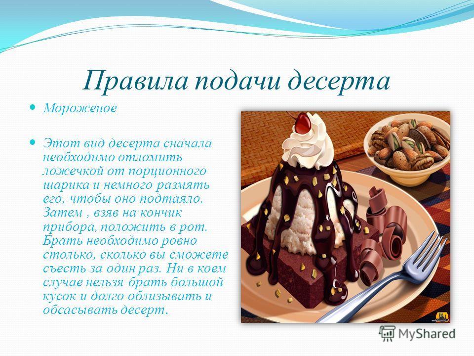 Правила подачи десерта Мороженое Этот вид десерта сначала необходимо отломить ложечкой от порционного шарика и немного размять его, чтобы оно подтаяло. Затем, взяв на кончик прибора, положить в рот. Брать необходимо ровно столько, сколько вы сможете