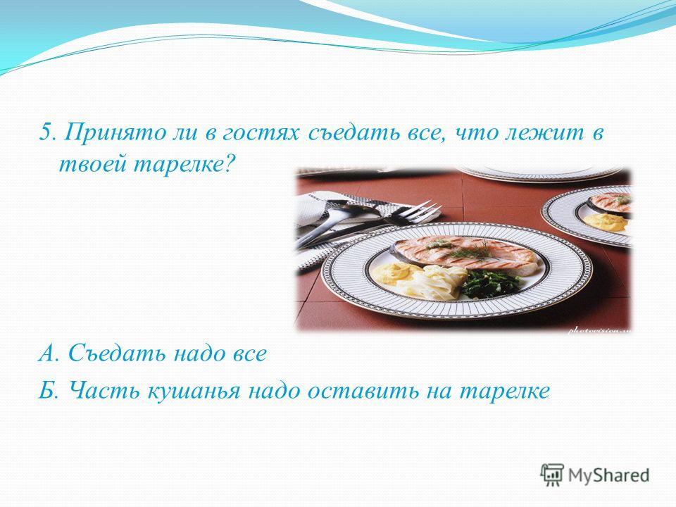 5. Принято ли в гостях съедать все, что лежит в твоей тарелке? А. Съедать надо все Б. Часть кушанья надо оставить на тарелке