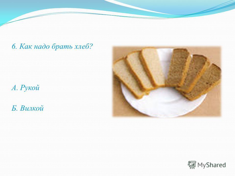 6. Как надо брать хлеб? А. Рукой Б. Вилкой
