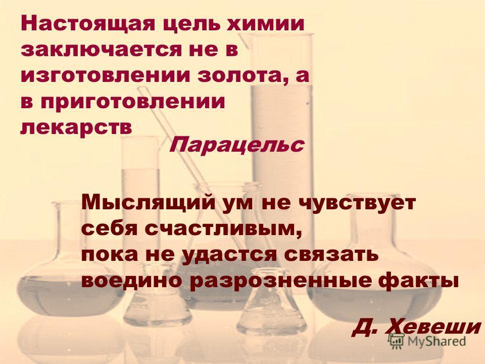 Настоящая цель химии заключается не в изготовлении золота, а в приготовлении лекарств Парацельс Мыслящий ум не чувствует себя счастливым, пока не удастся связать воедино разрозненные факты Д. Хевеши