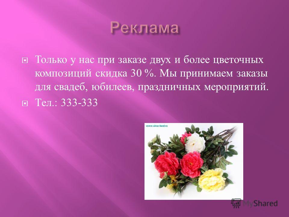 Только у нас при заказе двух и более цветочных композиций скидка 30 %. Мы принимаем заказы для свадеб, юбилеев, праздничных мероприятий. Тел.: 333-333