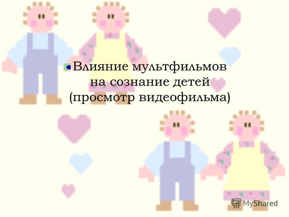 Влияние мультфильмов на сознание детей (просмотр видеофильма)