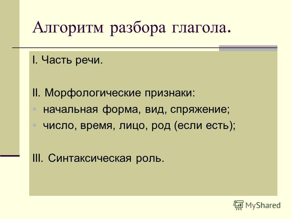 Алгоритм разбора глагола. I. Часть речи. II. Морфологические признаки: начальная форма, вид, спряжение; число, время, лицо, род (если есть); III. Синтаксическая роль.