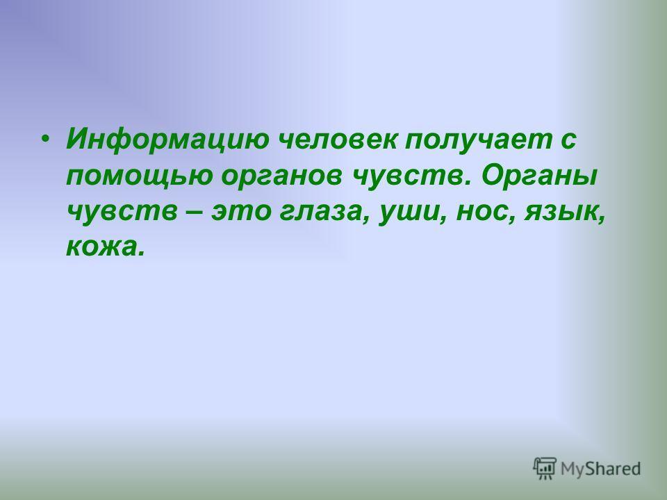Информацию человек получает с помощью органов чувств. Органы чувств – это глаза, уши, нос, язык, кожа.