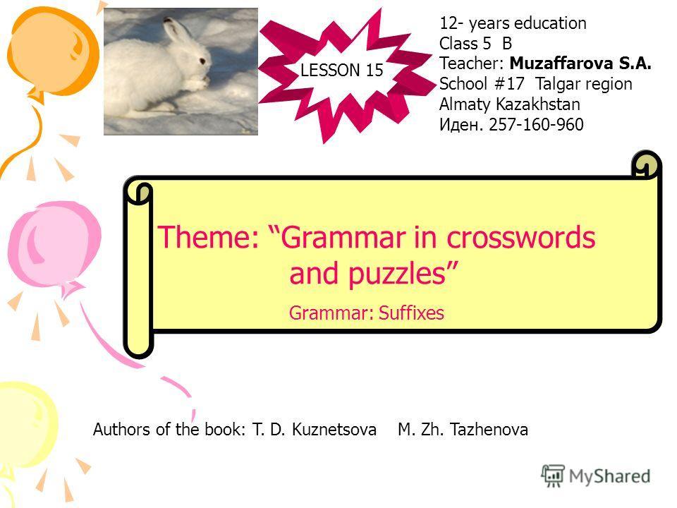 LESSON 15 Theme: Grammar in crosswords and puzzles Grammar: Suffixes 12- years education Class 5 B Teacher: Muzaffarova S.A. School #17 Talgar region Almaty Kazakhstan Иден. 257-160-960 Authors of the book: T. D. Kuznetsova M. Zh. Tazhenova