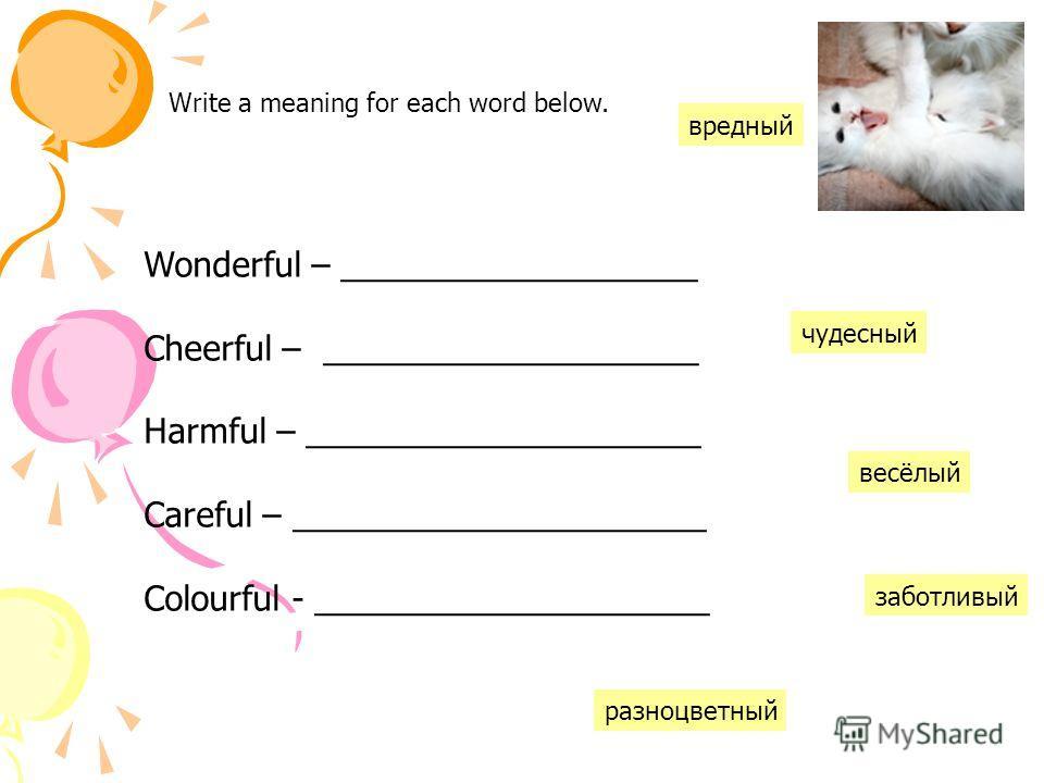 Write a meaning for each word below. Wonderful – ___________________ Cheerful – ____________________ Harmful – _____________________ Careful – ______________________ Colourful - _____________________ вредный разноцветный весёлый чудесный заботливый