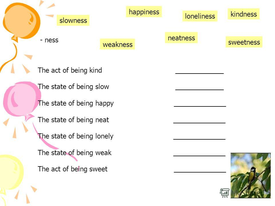 - ness The act of being kind _____________ The state of being slow _____________ The state of being happy ______________ The state of being neat ______________ The state of being lonely ______________ The state of being weak ______________ The act of