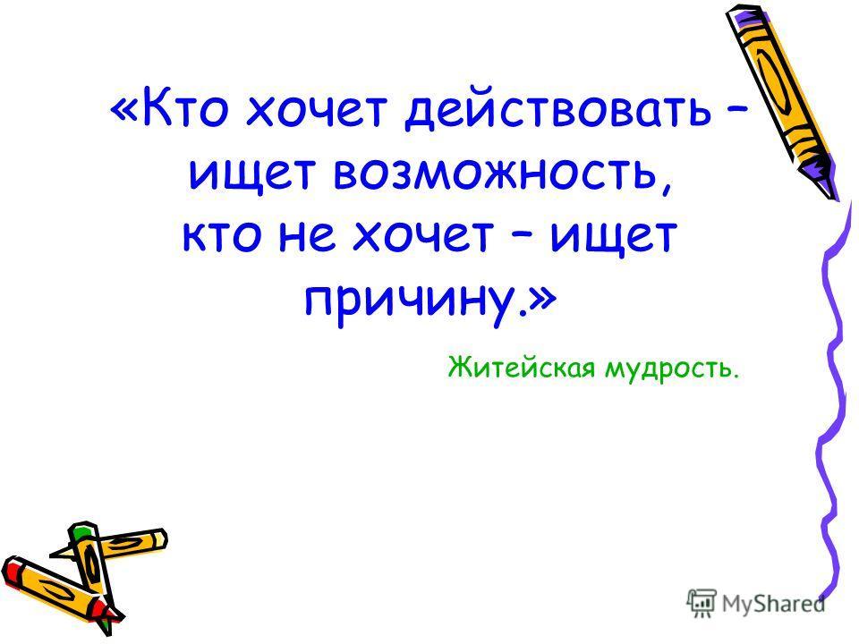 «Кто хочет действовать – ищет возможность, кто не хочет – ищет причину.» Житейская мудрость.
