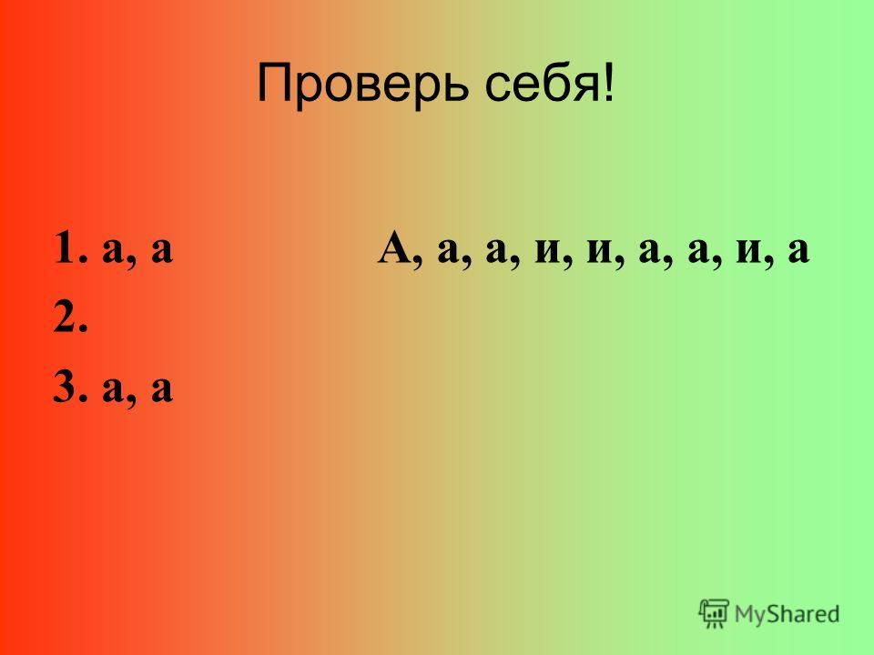 Проверь себя! 1. а, а 2. 3. а, а А, а, а, и, и, а, а, и, а