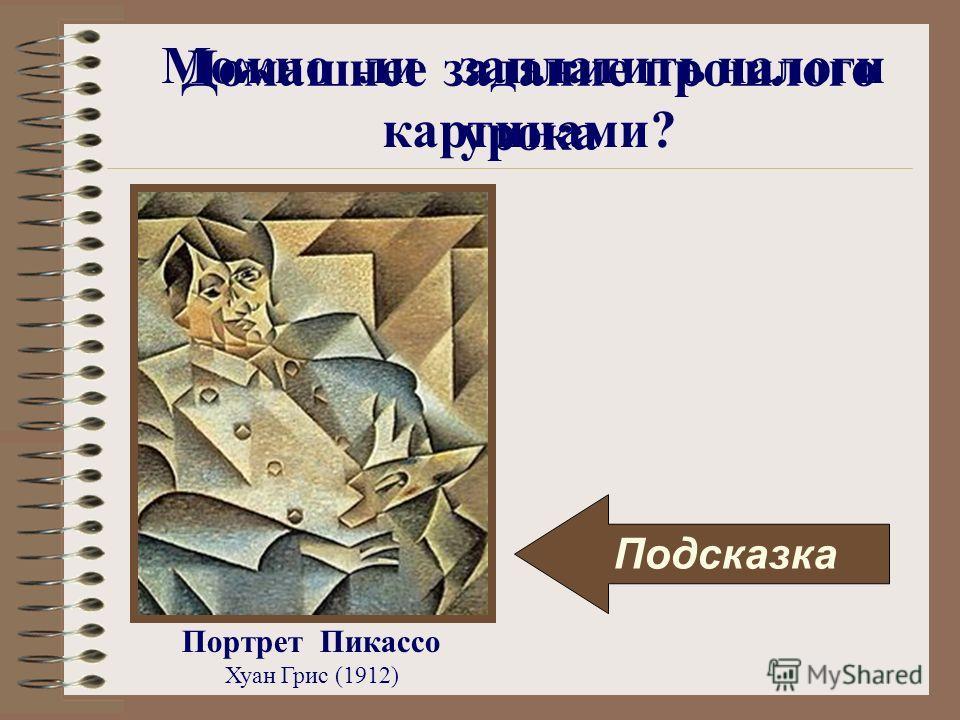 Можно ли заплатить налоги картинами? Портрет Пикассо Хуан Грис (1912) Подсказка Домашнее задание прошлого урока