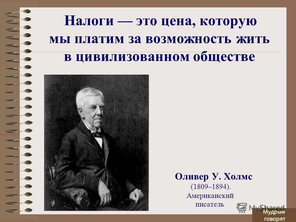 Налоги это цена, которую мы платим за возможность жить в цивилизованном обществе Оливер У. Холмс (1809–1894). Американский писатель Мудрые говорят
