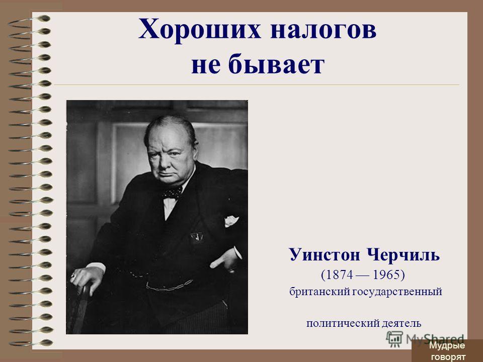 Хороших налогов не бывает Уинстон Черчиль (1874 1965) британский государственный политический деятель Мудрые говорят