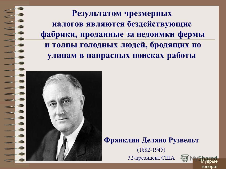 Результатом чрезмерных налогов являются бездействующие фабрики, проданные за недоимки фермы и толпы голодных людей, бродящих по улицам в напрасных поисках работы Франклин Делано Рузвельт (1882-1945) 32-президент США Мудрые говорят