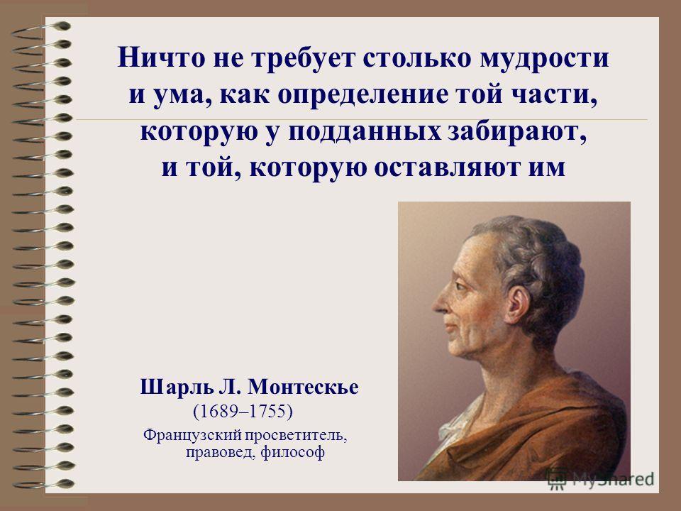 Ничто не требует столько мудрости и ума, как определение той части, которую у подданных забирают, и той, которую оставляют им Шарль Л. Монтескье (1689–1755) Французский просветитель, правовед, философ
