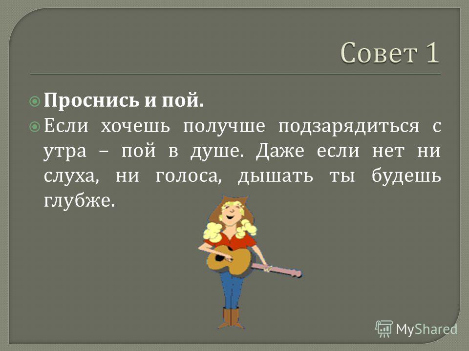 Проснись и пой. Если хочешь получше подзарядиться с утра – пой в душе. Даже если нет ни слуха, ни голоса, дышать ты будешь глубже.