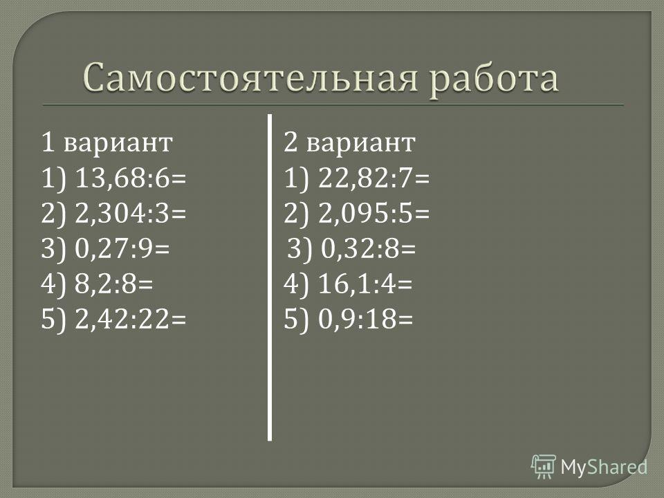 1 вариант 2 вариант 1) 13,68:6= 1) 22,82:7= 2) 2,304:3= 2) 2,095:5= 3) 0,27:9= 3) 0,32:8= 4) 8,2:8= 4) 16,1:4= 5) 2,42:22= 5) 0,9:18=