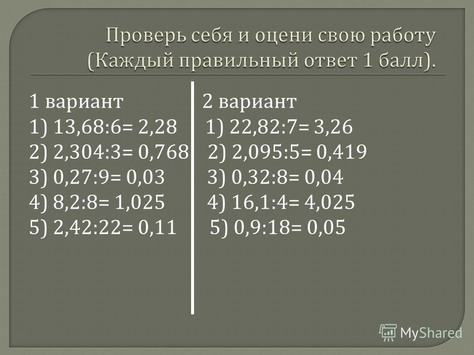 1 вариант 2 вариант 1) 13,68:6= 2,28 1) 22,82:7= 3,26 2) 2,304:3= 0,768 2) 2,095:5= 0,419 3) 0,27:9= 0,03 3) 0,32:8= 0,04 4) 8,2:8= 1,025 4) 16,1:4= 4,025 5) 2,42:22= 0,11 5) 0,9:18= 0,05