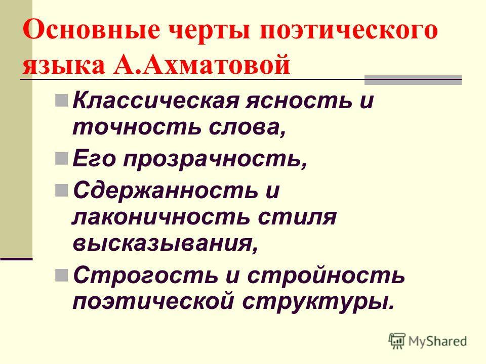 Основные черты поэтического языка А.Ахматовой Классическая ясность и точность слова, Его прозрачность, Сдержанность и лаконичность стиля высказывания, Строгость и стройность поэтической структуры.