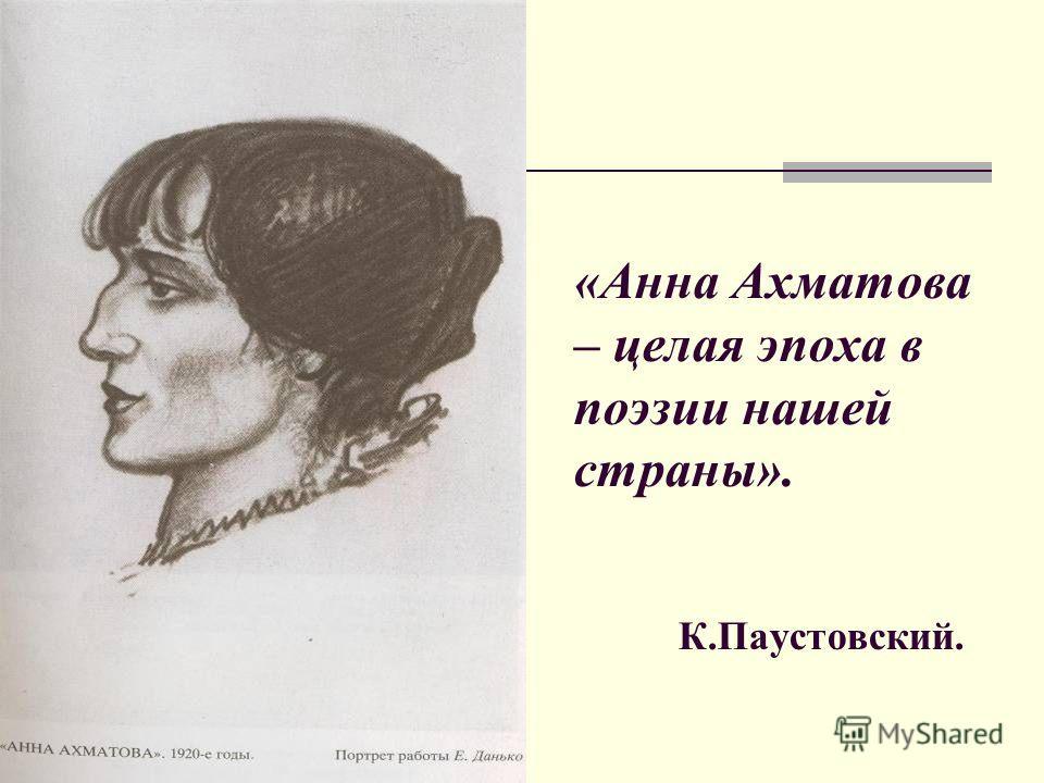 «Анна Ахматова – целая эпоха в поэзии нашей страны». К.Паустовский.