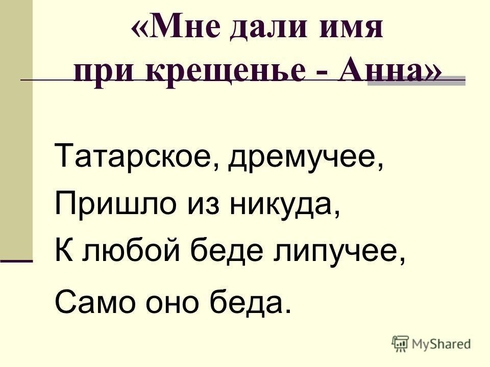 «Мне дали имя при крещенье - Анна» Татарское, дремучее, Пришло из никуда, К любой беде липучее, Само оно беда.