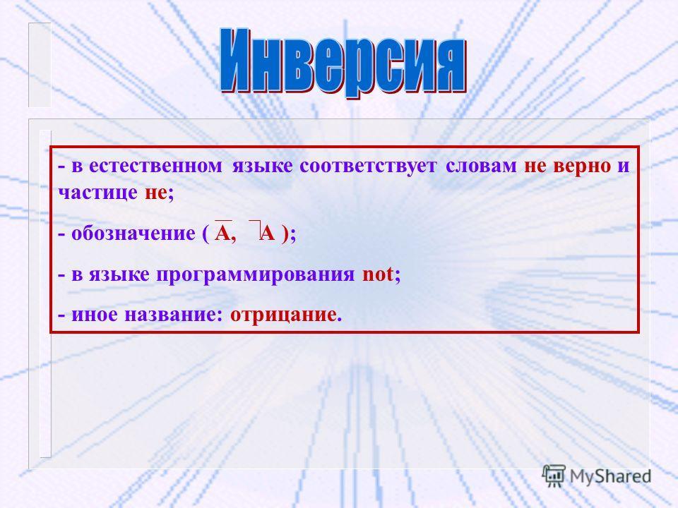 - в естественном языке соответствует словам не верно и частице не; - обозначение ( А, А ); - в языке программирования not; - иное название: отрицание.