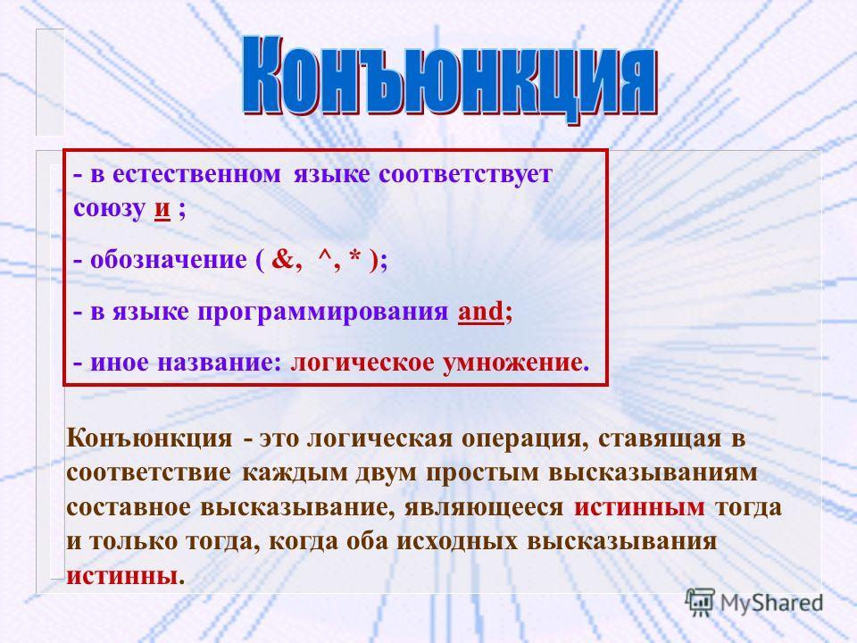 - в естественном языке соответствует союзу и ; - обозначение ( &, ^, * ); - в языке программирования and; - иное название: логическое умножение. Конъюнкция - это логическая операция, ставящая в соответствие каждым двум простым высказываниям составное
