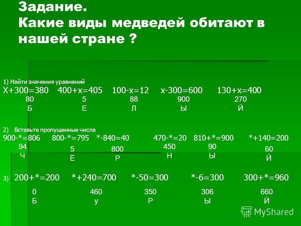 1) Найти значения уравнений Х+300=380 400+х=405 100-х=12 х-300=600 130+х=400 2)Вставьте пропущенные числа 900-*=806 800-*=795 *-840=40470-*=20 810+*=900 *+140=200 3) 200+*=200 *+240=700 *-50=300 *-6=300 300+*=960 Задание. Какие виды медведей обитают