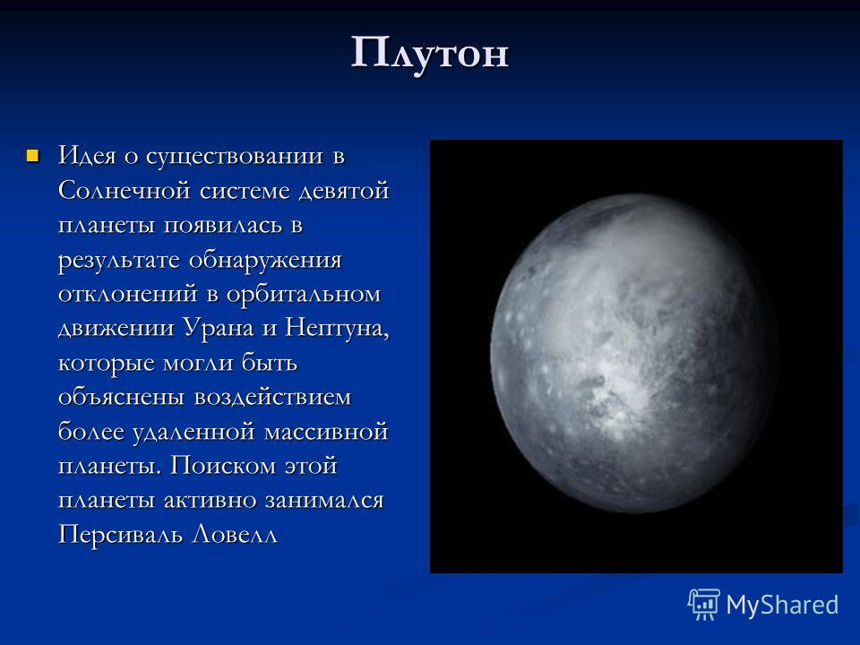 Плутон Идея о существовании в Солнечной системе девятой планеты появилась в результате обнаружения отклонений в орбитальном движении Урана и Нептуна, которые могли быть объяснены воздействием более удаленной массивной планеты. Поиском этой планеты ак