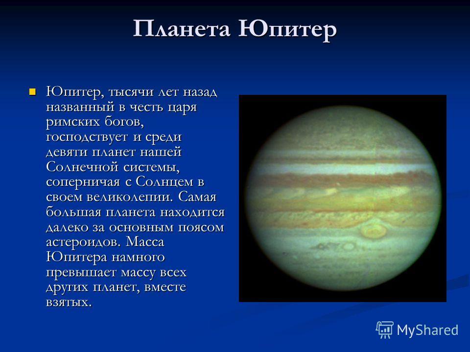 Планета Юпитер Юпитер, тысячи лет назад названный в честь царя римских богов, господствует и среди девяти планет нашей Солнечной системы, соперничая с Солнцем в своем великолепии. Самая большая планета находится далеко за основным поясом астероидов.
