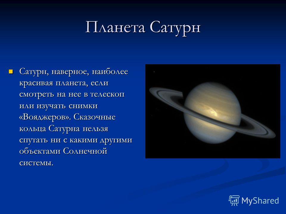 Планета Сатурн Сатурн, наверное, наиболее красивая планета, если смотреть на нее в телескоп или изучать снимки «Вояджеров». Сказочные кольца Сатурна нельзя спутать ни с какими другими объектами Солнечной системы.