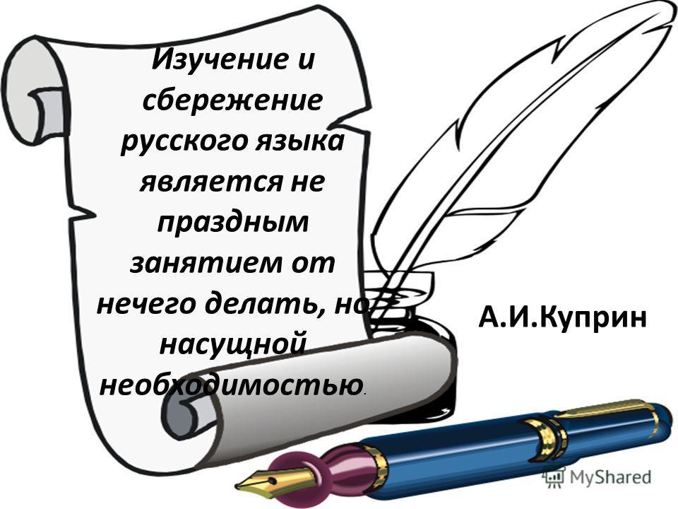 Изучение и сбережение русского языка является не праздным занятием от нечего делать, но насущной необходимостью. А.И.Куприн