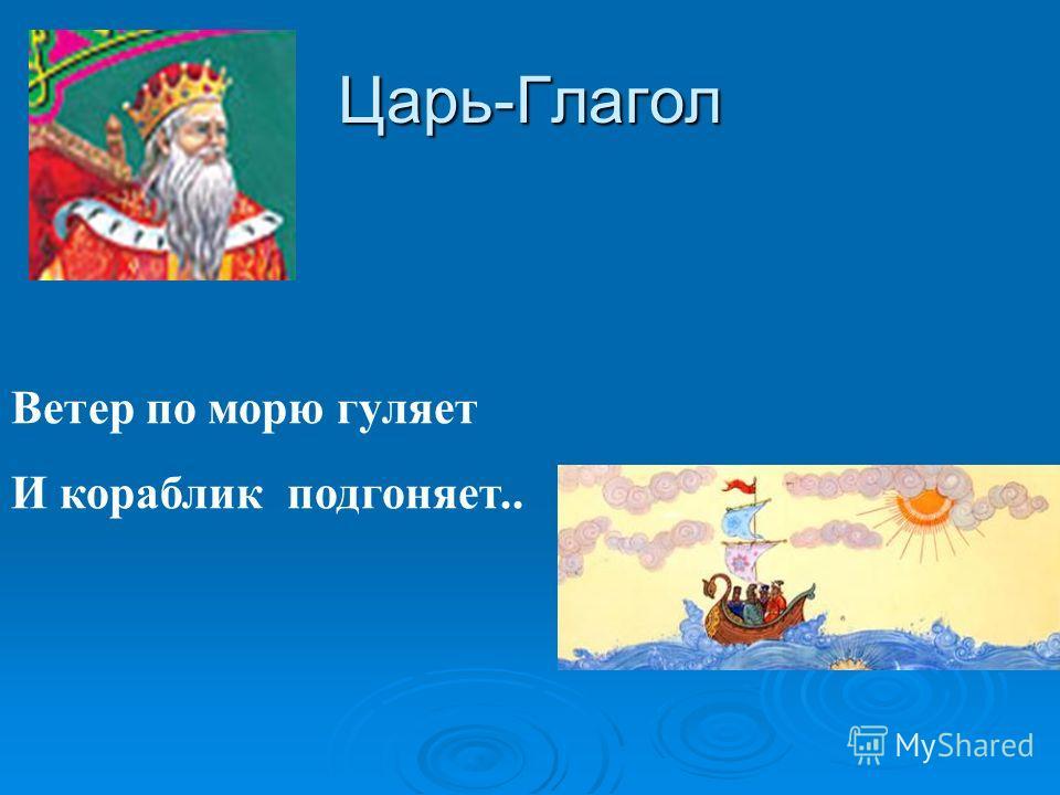 Царь-Глагол Ветер по морю гуляет И кораблик подгоняет..