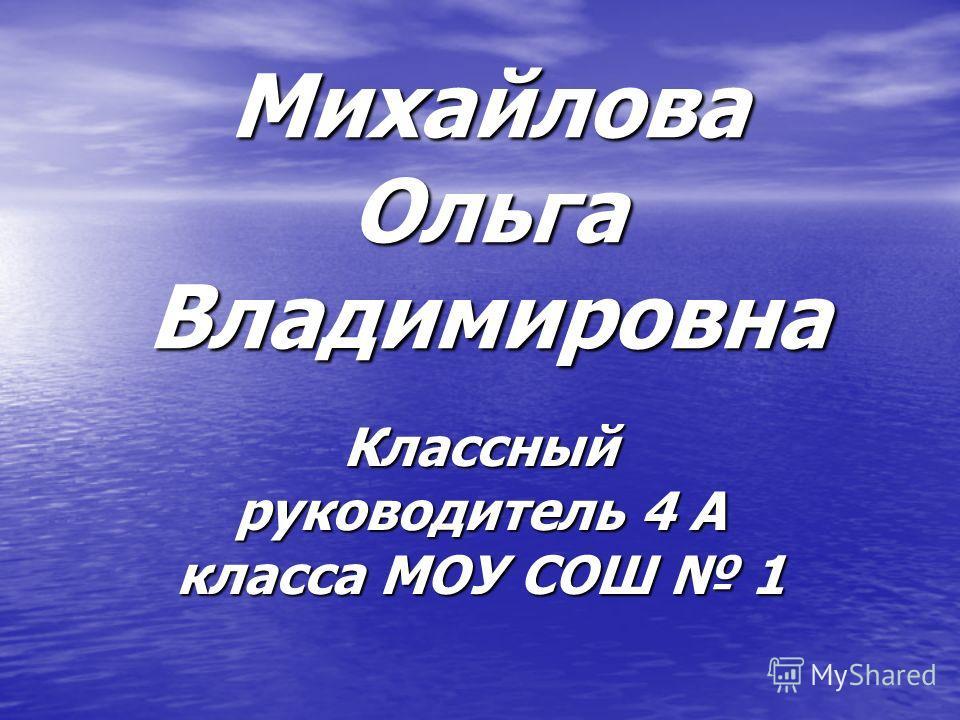 Михайлова Ольга Владимировна Классный руководитель 4 А класса МОУ СОШ 1