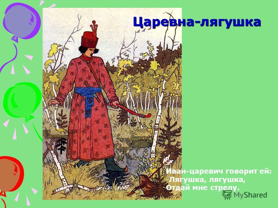 Царевна-лягушка Иван-царевич говорит ей: -Лягушка, лягушка, Отдай мне стрелу.
