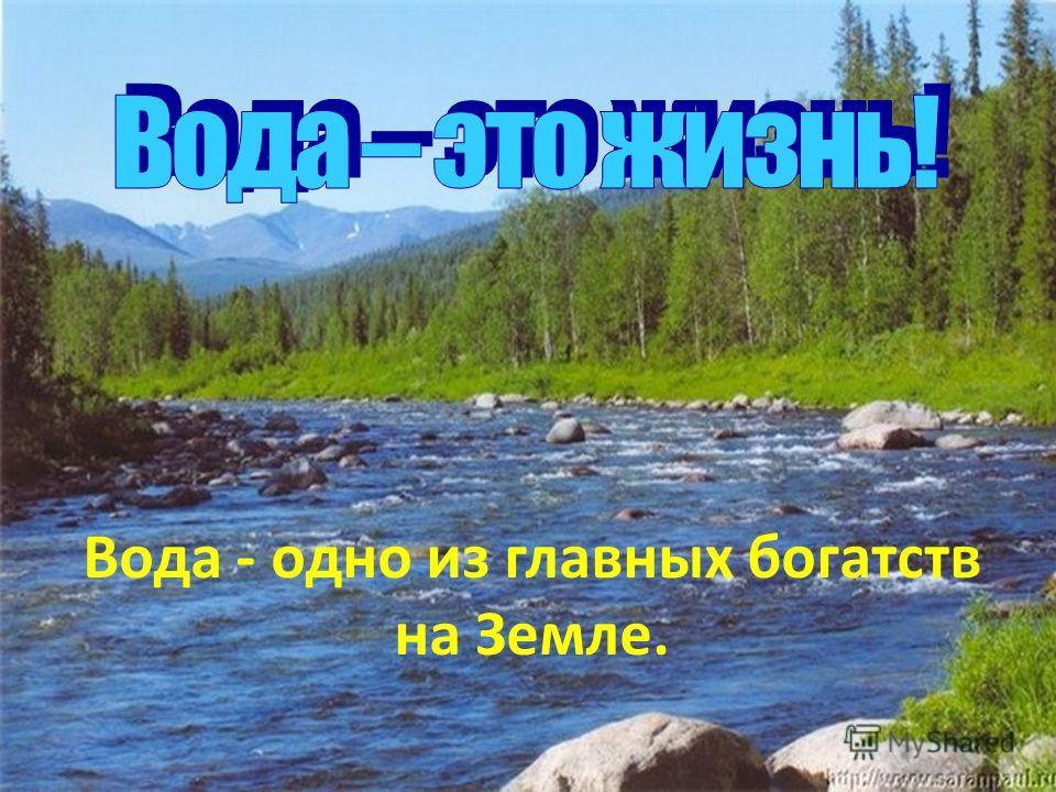 Вода - одно из главных богатств на Земле.