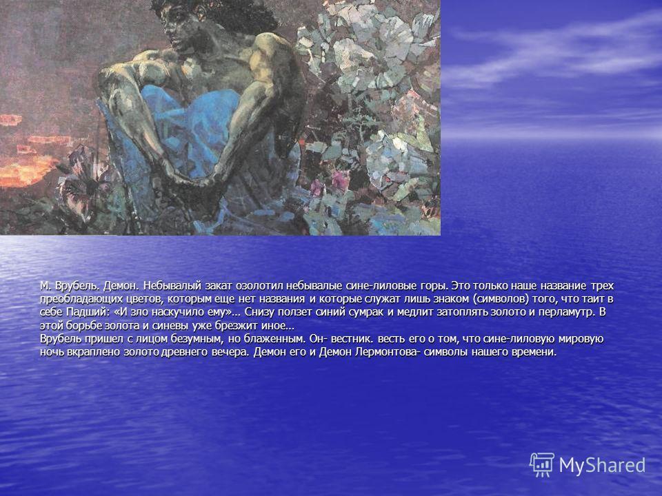 М. Врубель. Демон. Небывалый закат озолотил небывалые сине-лиловые горы. Это только наше название трех преобладающих цветов, которым еще нет названия и которые служат лишь знаком (символов) того, что таит в себе Падший: «И зло наскучило ему»… Снизу п