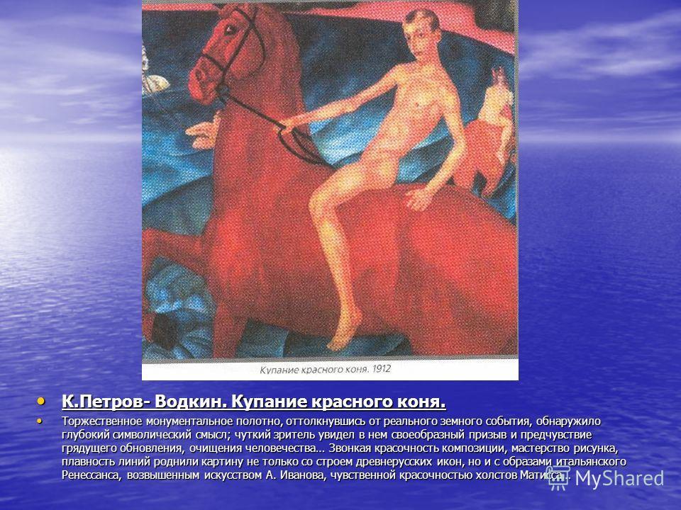 К.Петров- Водкин. Купание красного коня. К.Петров- Водкин. Купание красного коня. Торжественное монументальное полотно, оттолкнувшись от реального земного события, обнаружило глубокий символический смысл; чуткий зритель увидел в нем своеобразный приз