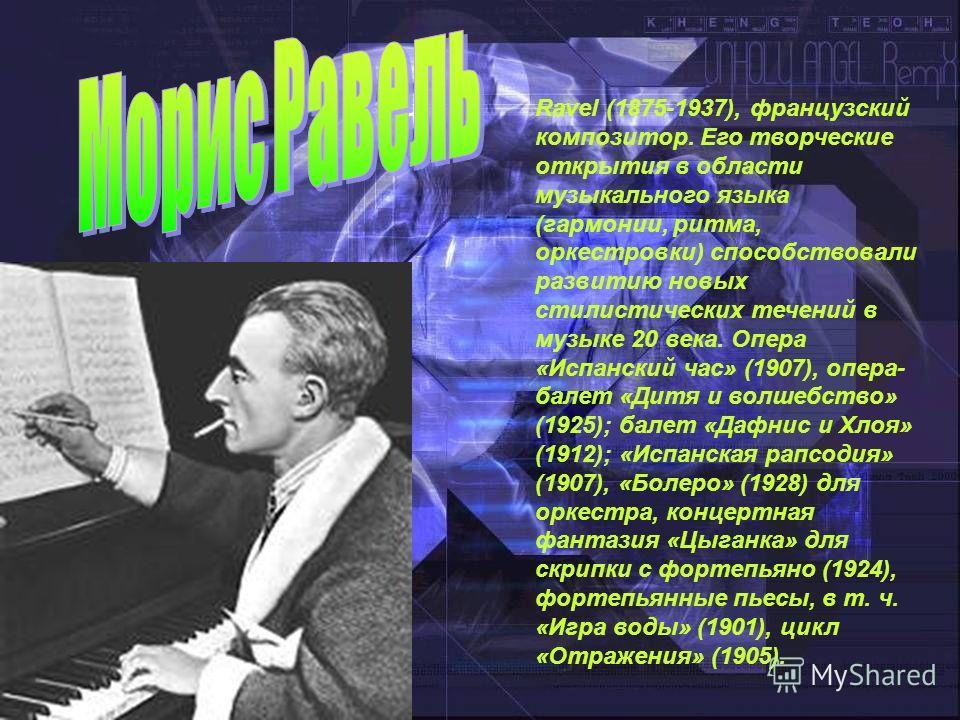 Ravel (1875-1937), французский композитор. Его творческие открытия в области музыкального языка (гармонии, ритма, оркестровки) способствовали развитию новых стилистических течений в музыке 20 века. Опера «Испанский час» (1907), опера- балет «Дитя и в