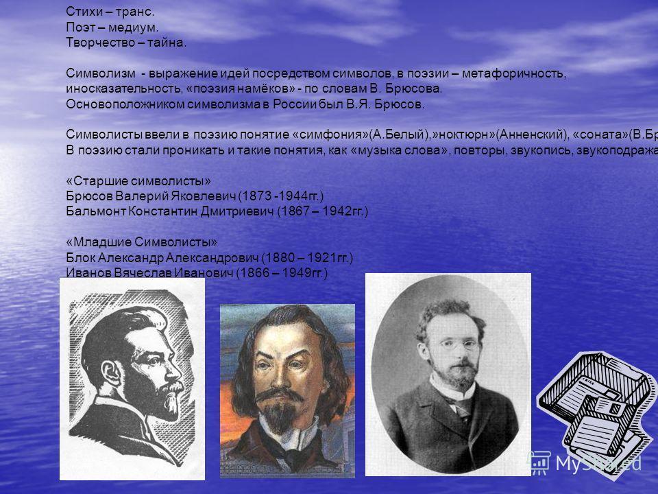 Стихи – транс. Поэт – медиум. Творчество – тайна. Символизм - выражение идей посредством символов, в поэзии – метафоричность, иносказательность, «поэзия намёков» - по словам В. Брюсова. Основоположником символизма в России был В.Я. Брюсов. Символисты