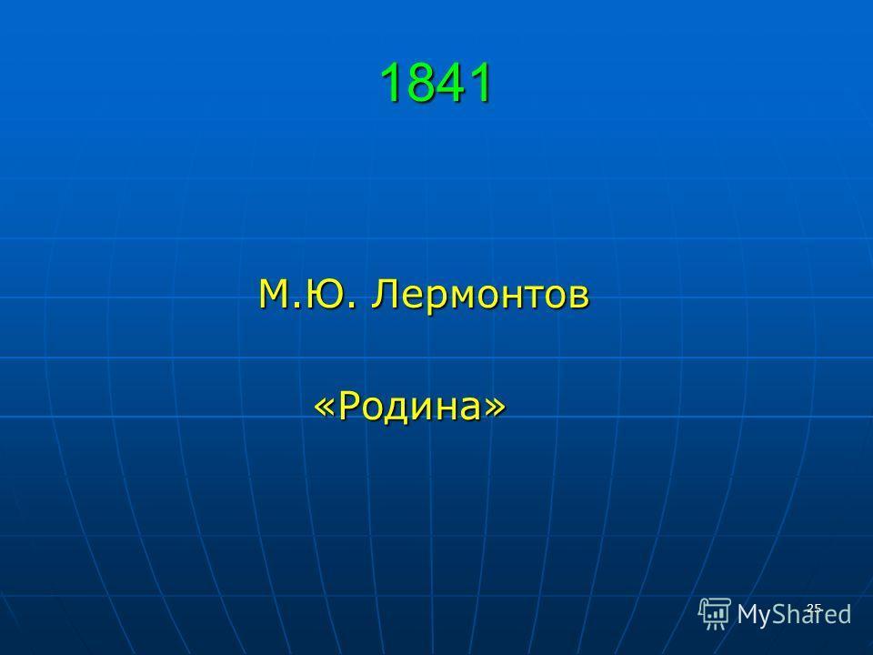 25 1841 М.Ю. Лермонтов М.Ю. Лермонтов «Родина» «Родина»