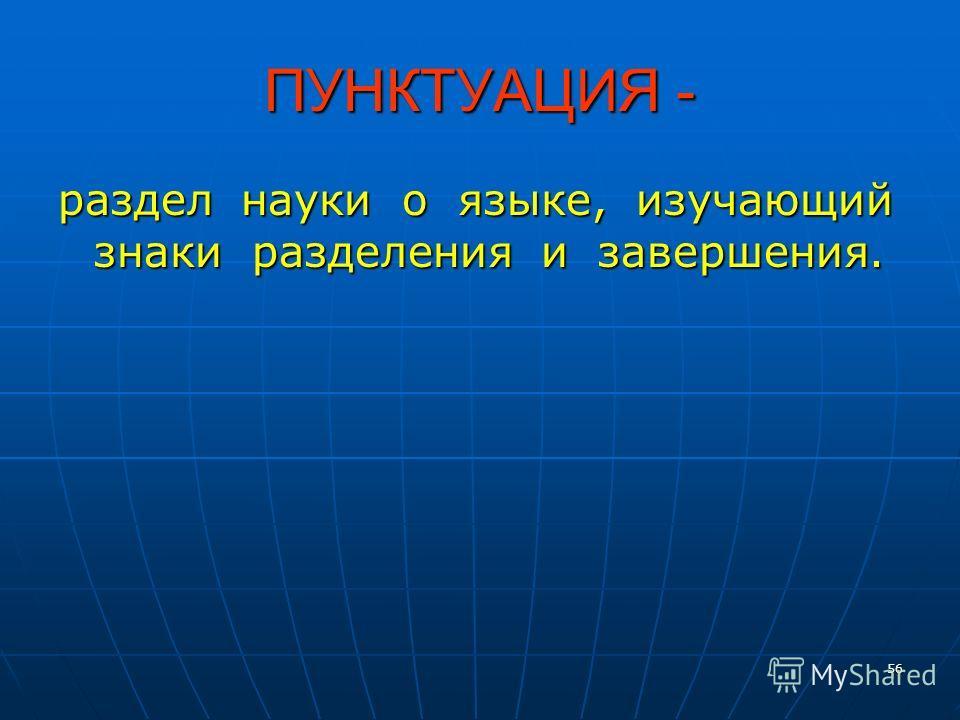 56 ПУНКТУАЦИЯ - раздел науки о языке, изучающий знаки разделения и завершения.