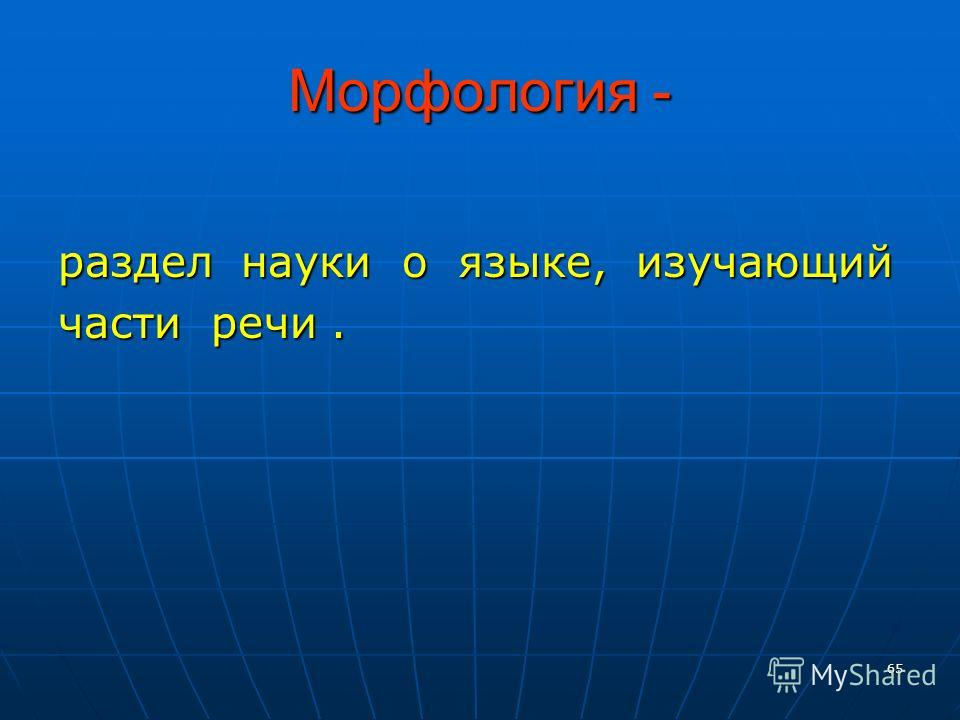 65 Морфология - раздел науки о языке, изучающий части речи.