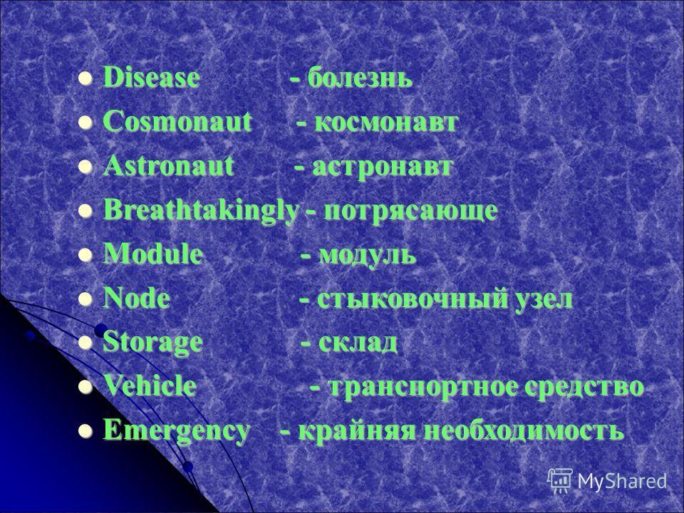 Disease - болезнь Disease - болезнь Cosmonaut - космонавт Cosmonaut - космонавт Astronaut - астронавт Astronaut - астронавт Breathtakingly - потрясающе Breathtakingly - потрясающе Module - модуль Module - модуль Node - стыковочный узел Node - стыково