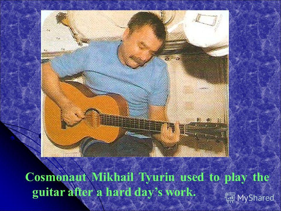 Cosmonaut Mikhail Tyurin used to play the guitar after a hard days work.