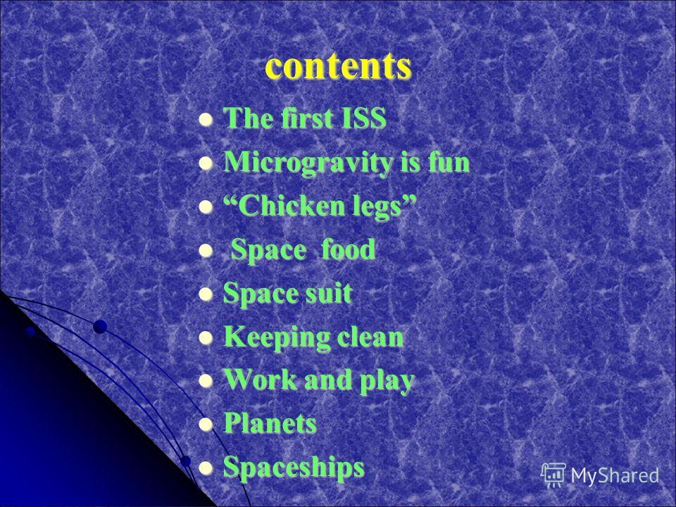contents The first ISS The first ISS Microgravity is fun Microgravity is fun Chicken legs Chicken legs Space food Space food Space suit Space suit Keeping clean Keeping clean Work and play Work and play Planets Planets Spaceships Spaceships